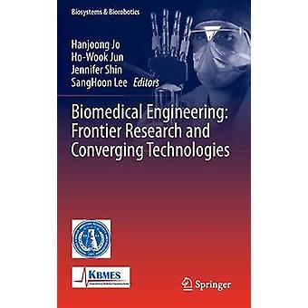 Biomedical Engineering Frontier Research and Converging Technologies by Edited by Hanjoong Jo & Edited by Ho Wook Jun & Edited by Jennifer Shin & Edited by Sanghoon Lee