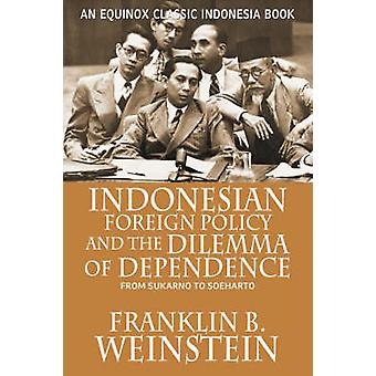 Indonesian Foreign Policy and the Dilemma of Dependence From Sukarno to Soeharto by Weinstein & Franklin B.