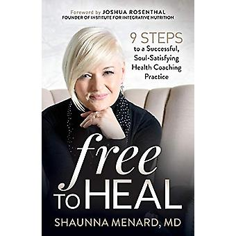 Free to Heal - 9 Steps to a Successful - Soul-Satisfying Health Coachi