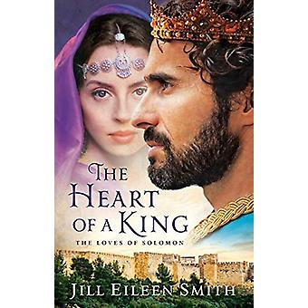 The Heart of a King - The Loves of Solomon by Jill Eileen Smith - 9780