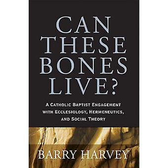 Can These Bones Live  A Catholic Baptist Engagement with Ecclesiology Hermeneutics and Social Theory by Barry Harvey