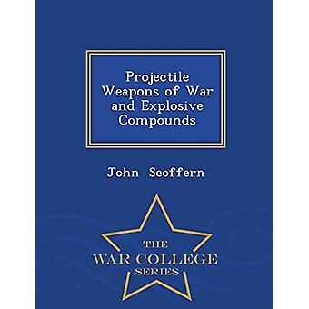 Projectile Weapons of War and Explosive Compounds - War College Serie
