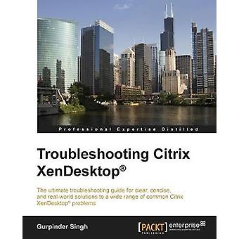 Troubleshooting Citrix XenDesktop (R) by Gurpinder Singh - 9781785280
