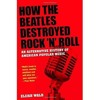 Cómo los Beatles destruyeron Rock ' n ' Roll: una historia alternativa de la Música Popular estadounidense