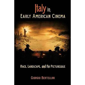 Italy in Early American Cinema Race Landscape and the Picturesque by Bertellini & Giorgio