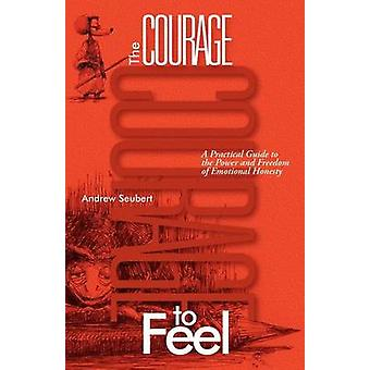 The Courage to Feel A Practical Guide to the Power and Freedom of Emotional Honesty by Seubert & Andrew