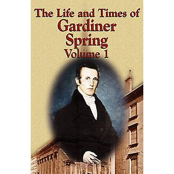 The Life and Times of Gardiner Spring  Vol.1 by Spring & Gardiner