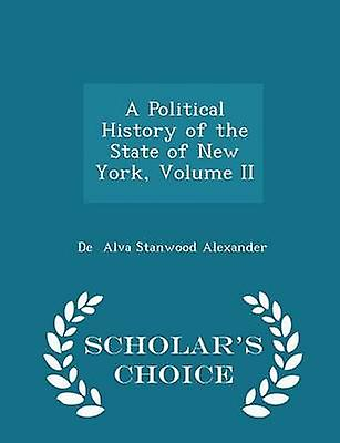 A Political History of the State of New York Volume II  Scholars Choice Edition by Alva Stanwood Alexander & De