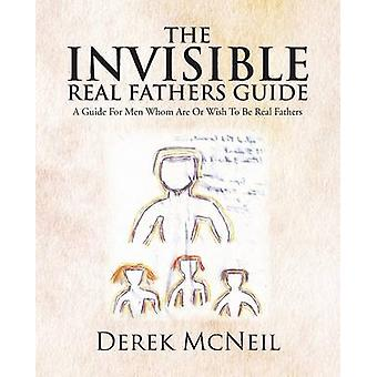 The Invisible Real Fathers Guide A Guide for Men Whom Are or Wish to Be Real Fathers by McNeil & Derek