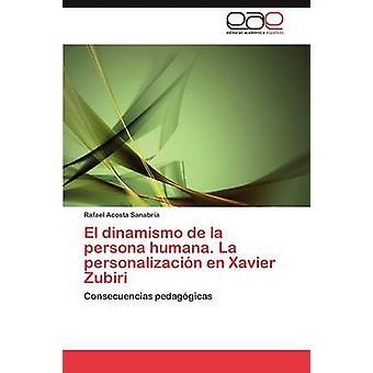 El Dinamismo de La Persona Humana. La Personalizacion En Xavier Zubiri por Acosta Sanabria y Rafael