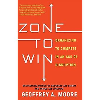 Zone to Win - Organizing to Compete in an Age of Disruption by Geoffre