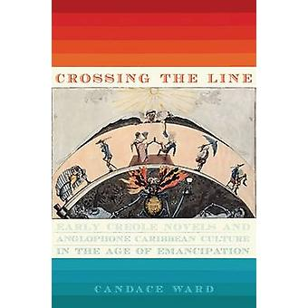 Crossing the Line Early Creole Novels and Anglophone Caribbean Culture in the Age of Emancipation by Ward & Candace