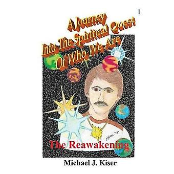 A Journey Into the Spiritual Quest of Who We Are  Book 1  The Reawakening by Kiser & Michael