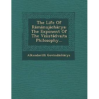 The Life Of Rmnujchrya The Exponent Of The Viistdvaita Philosophy... by Govindchrya & Alkandavilli