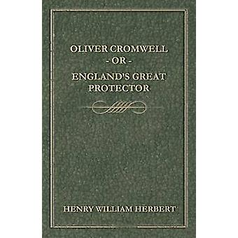 Oliver Cromwell Or Englands Great Protector by Herbert & Henry William