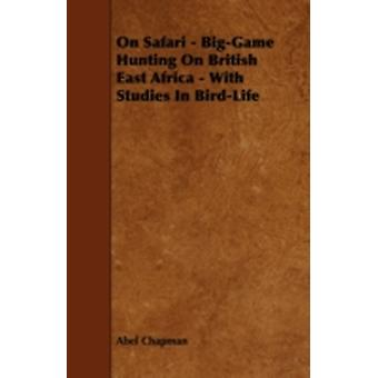 On Safari  BigGame Hunting on British East Africa  With Studies in BirdLife by Chapman & Abel
