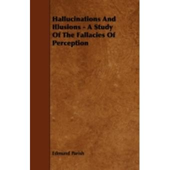 Hallucinations and Illusions  A Study of the Fallacies of Perception by Parish & Edmund