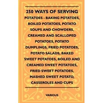 250 Ways of Serving Potatoes  Baking Potatoes Boiled Potatoes Potato Soups and Chowders Creamed and Scalloped Potatoes Potato Dumplings Fried Po by Various