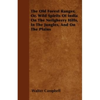 The Old Forest Ranger Or Wild Spirits of India on the Neilgherry Hills in the Jungles and on the Plains by Campbell & Walter