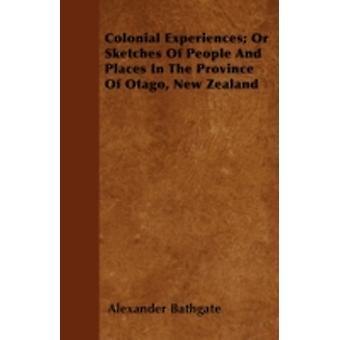 Colonial Experiences Or Sketches Of People And Places In The Province Of Otago New Zealand by Bathgate & Alexander
