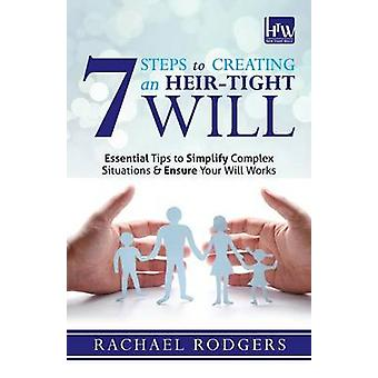 7 Steps To Creating An HeirTight Will Essential tips to simplify complex situations  ensure your will works by Rodgers & Rachael