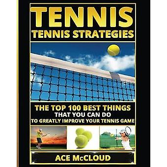 Tennis Tennis Strategies The Top 100 Best Things That You Can Do To Greatly Improve Your Tennis Game by McCloud & Ace