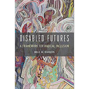 Disabled Futures - A Framework for Radical Inclusion by Milo W. Obourn