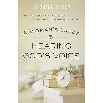 A Womans Guide to Hearing Gods Voice  Finding Direction and Peace Through the Struggles of Life by Leighann McCoy