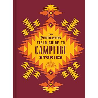 The Pendleton Field Guide to Campfire Stories by Created by Pendleton Woolen Mills