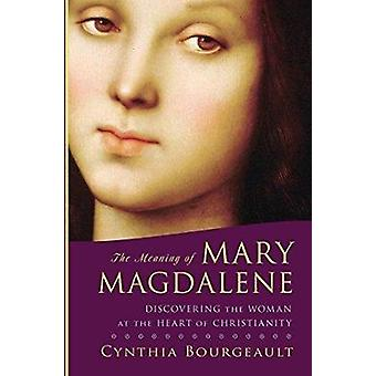 The Meaning of Mary Magdalene Discovering the Woman at the Heart of Christianity