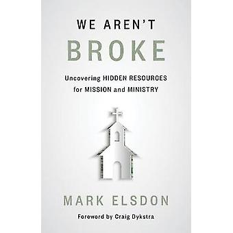 We Aren't Broke Uncovering Hidden Resources for Mission and Ministry