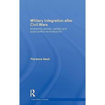 Military Integration after Civil Wars  Multiethnic Armies Identity and PostConflict Reconstruction by Gaub & Florence