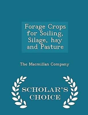 Forage Crops for Soiling Silage hay and Pasture  Scholars Choice Edition by The Macmillan Company