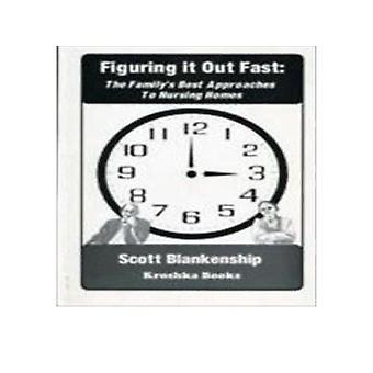 Figuring it Out Fast - The Family's Best Approaches to Nursing Homes b