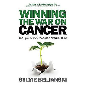 Winning the War on Cancer - The Epic Journey Towards a Natural Cure by