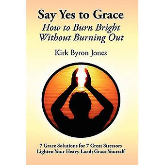 Say Yes to Grace How to Burn Bright Without Burning Out by Jones & Kirk Byron