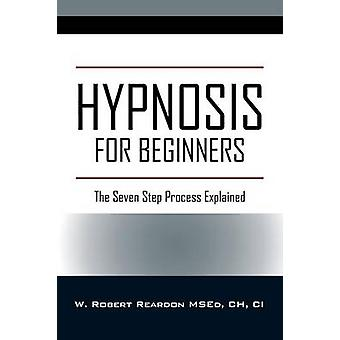 Hypnosis For Beginners The Seven Step Process Explained by Reardon MSEd CH CI & W Robert
