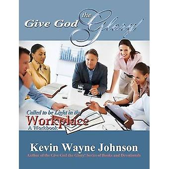 Give God the Glory Called to Be Light in the Workplace  A Workbook by Johnson & Kevin Wayne