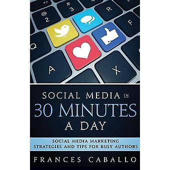 Social Media in 30 Minutes a Day Social Media Marketing Strategies and Tips for Busy Authors by Caballo & Frances