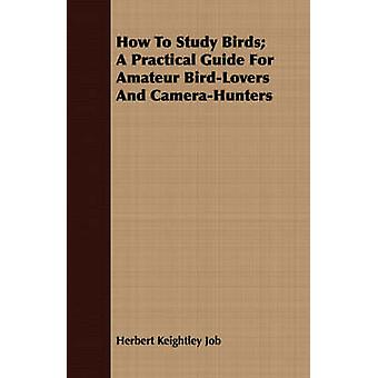 How To Study Birds A Practical Guide For Amateur BirdLovers And CameraHunters by Job & Herbert Keightley