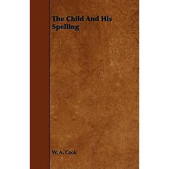 The Child And His Spelling by Cook & W. A.