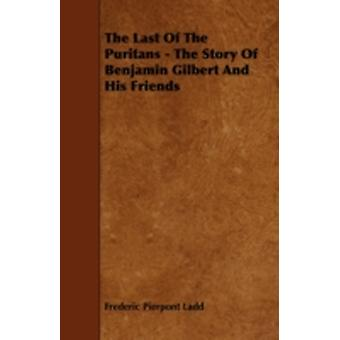The Last of the Puritans  The Story of Benjamin Gilbert and His Friends by Ladd & Frederic Pierpont