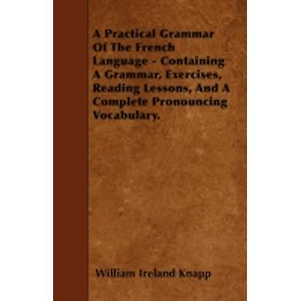 A Practical Grammar Of The French Language  Containing A Grammar Exercises Reading Lessons And A Complete Pronouncing Vocabulary. by Knapp & William Ireland