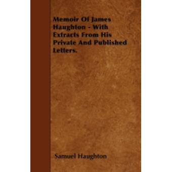 Memoir Of James Haughton  With Extracts From His Private And Published Letters. by Haughton & Samuel