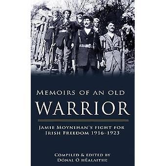 Memoirs of an Old Warrior Jamie Moynihans Fight for Irish Freedom 19161923 by O Healaithe & Donal