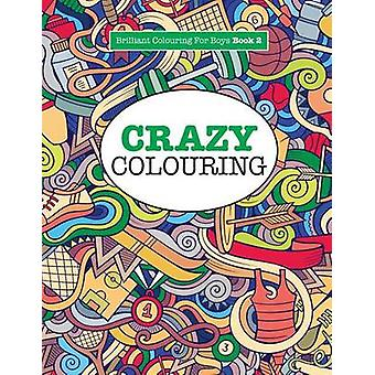 Crazy Colouring   Brilliant Colouring For Boys by James & Elizabeth