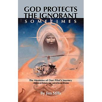 God Protects the Ignorant. Sometimes The Memoirs of One Pilots Journey  Missions in Vietnam Iran and on Rescue Missions by Stills & Jim