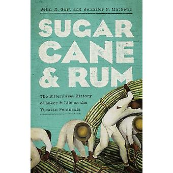 Sugarcane and Rum  The Bittersweet History of Labor and Life on the Yucatan Peninsula by John Robert Gust & Jennifer P Mathews