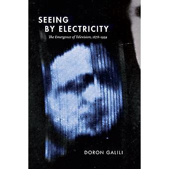 Seeing by Electricity The Emergence of Television 18781939 by Doron Galili