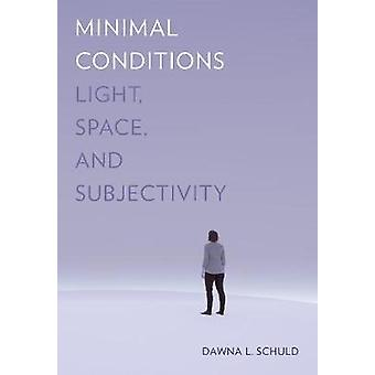 Minimal Conditions - Light - Space - and Subjectivity by Dawna L. Schu